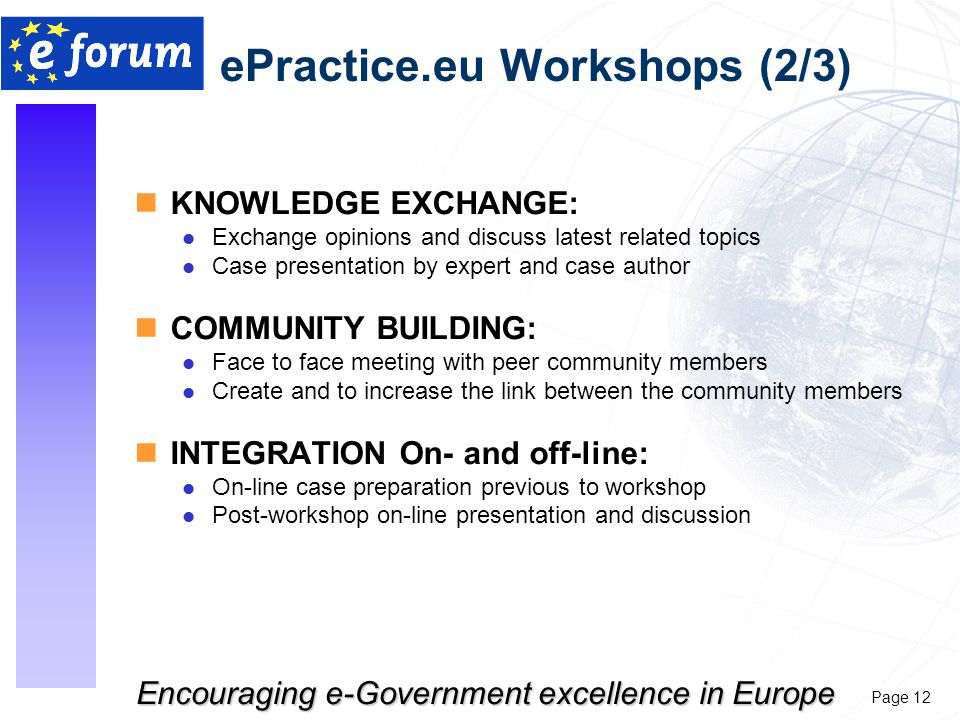 Page 12 Encouraging e-Government excellence in Europe nKNOWLEDGE EXCHANGE: l Exchange opinions and discuss latest related topics l Case presentation by expert and case author nCOMMUNITY BUILDING: l Face to face meeting with peer community members l Create and to increase the link between the community members nINTEGRATION On- and off-line: l On-line case preparation previous to workshop l Post-workshop on-line presentation and discussion ePractice.eu Workshops (2/3)