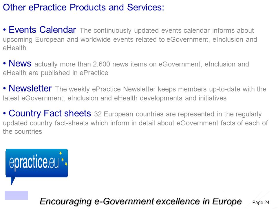 Page 24 Encouraging e-Government excellence in Europe Other ePractice Products and Services: Events Calendar The continuously updated events calendar informs about upcoming European and worldwide events related to eGovernment, eInclusion and eHealth News actually more than 2.600 news items on eGovernment, eInclusion and eHealth are published in ePractice Newsletter The weekly ePractice Newsletter keeps members up-to-date with the latest eGovernment, eInclusion and eHealth developments and initiatives Country Fact sheets 32 European countries are represented in the regularly updated country fact-sheets which inform in detail about eGovernment facts of each of the countries