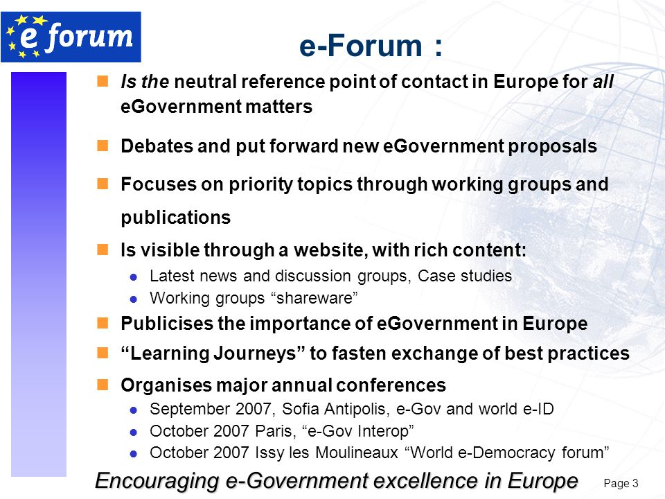 Page 3 Encouraging e-Government excellence in Europe e-Forum : nIs the neutral reference point of contact in Europe for all eGovernment matters nDebates and put forward new eGovernment proposals nFocuses on priority topics through working groups and publications nIs visible through a website, with rich content: l Latest news and discussion groups, Case studies l Working groups shareware nPublicises the importance of eGovernment in Europe n Learning Journeys to fasten exchange of best practices nOrganises major annual conferences l September 2007, Sofia Antipolis, e-Gov and world e-ID l October 2007 Paris, e-Gov Interop l October 2007 Issy les Moulineaux World e-Democracy forum