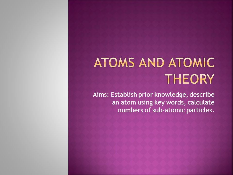 Aims: Establish prior knowledge, describe an atom using key words, calculate numbers of sub-atomic particles.