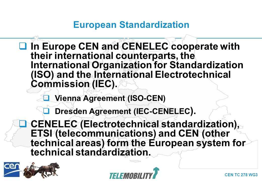 CEN TC 278 WG3 European Telematic Standardisation Committees for Public Transport (PT) CEN TC 278 Road Transport Traffic Telematik WG 3: Public Transport WG 4: Traffic & Traveller Information CEN TC 224 Machine-readable cards, related device interfaces and operations WG11: Transport applications CENELEC TC 9x Electrical and electronic applications for railways SC9XA: Communication, Signalling & Processing System SC9XB: Rolling Stock