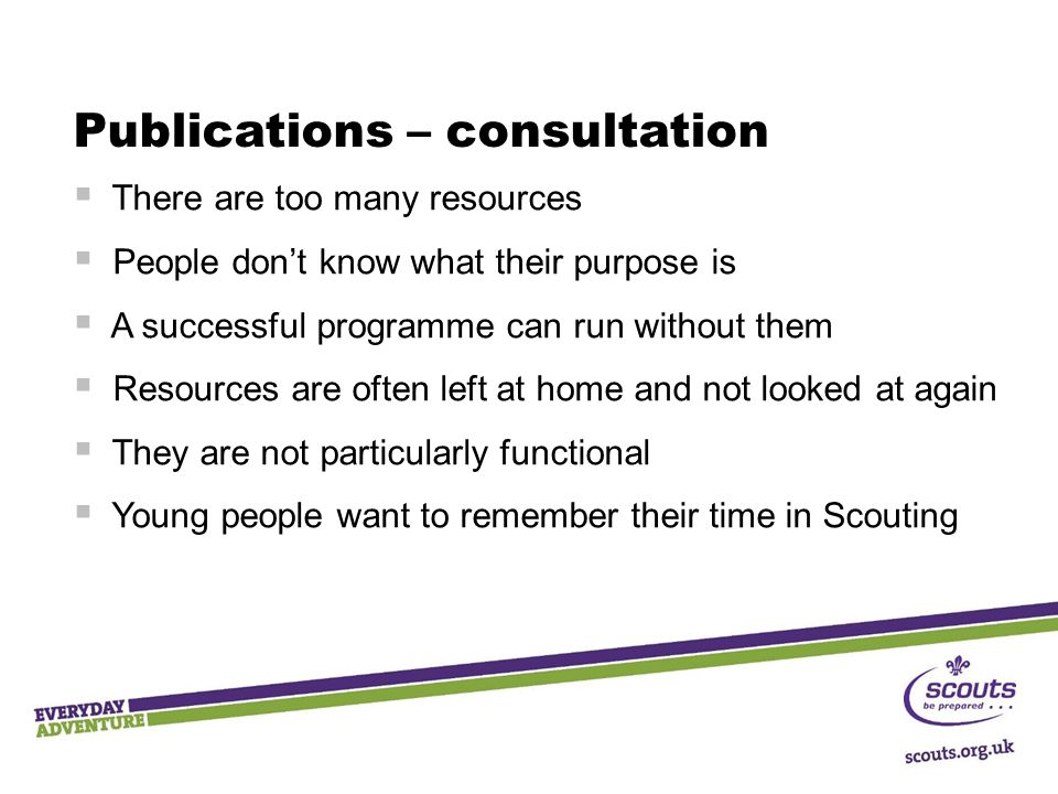 Publications – consultation  There are too many resources  People don't know what their purpose is  A successful programme can run without them  R