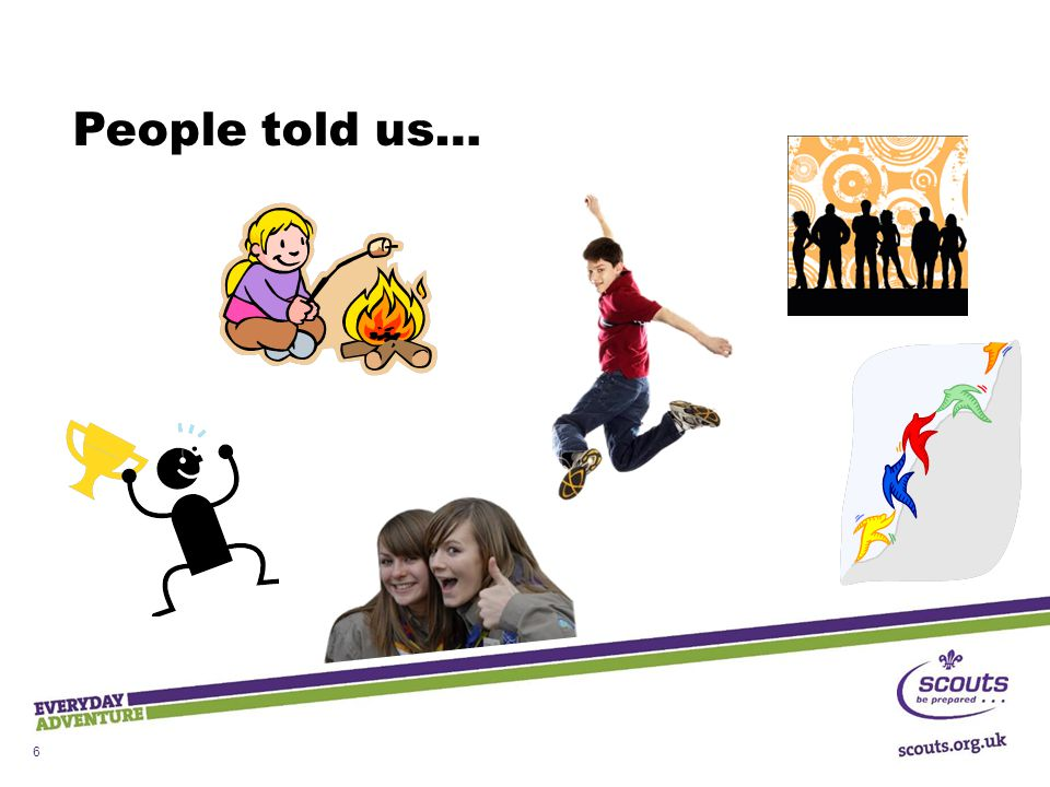 Key Messages  Outdoor and adventure  Shaped by young people  Teamwork and leadership skills  Community Impact  Progression and personal development  Focus on top awards Meeting the needs of young people and adult leaders, now and towards 2018