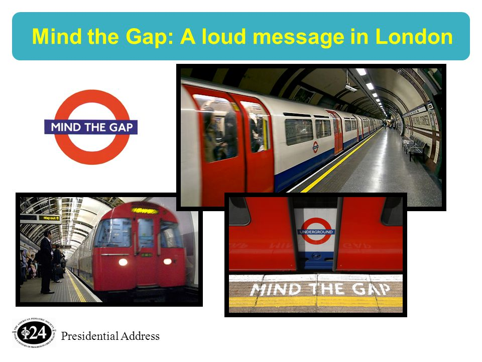 Presidential Address Mind the Gap: A loud message in London