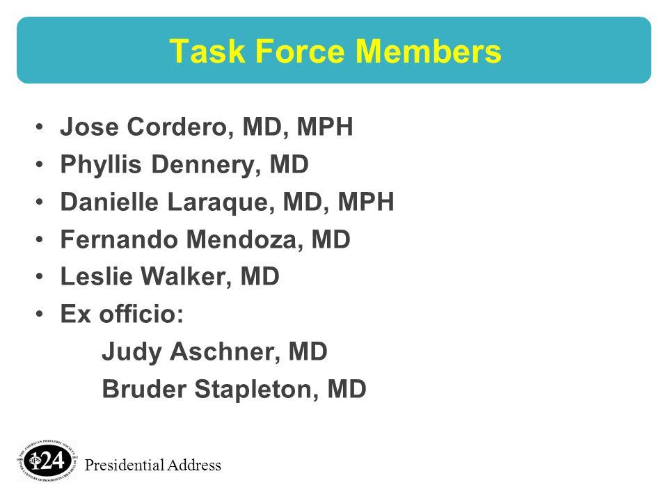 Presidential Address Task Force Members Jose Cordero, MD, MPH Phyllis Dennery, MD Danielle Laraque, MD, MPH Fernando Mendoza, MD Leslie Walker, MD Ex officio: Judy Aschner, MD Bruder Stapleton, MD