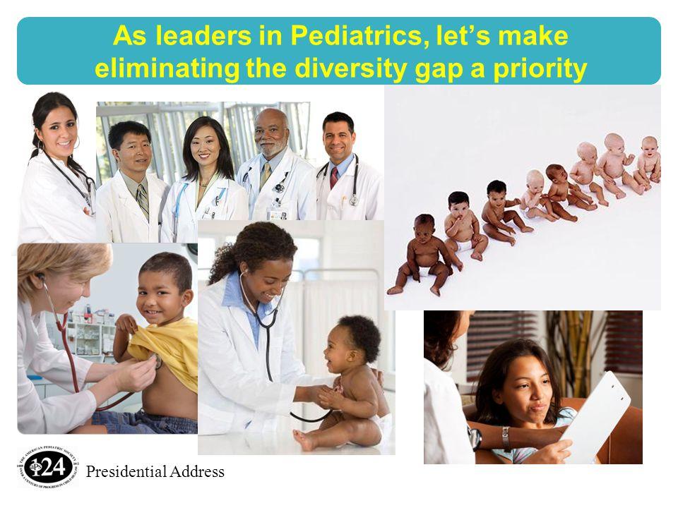 Presidential Address As leaders in Pediatrics, let's make eliminating the diversity gap a priority