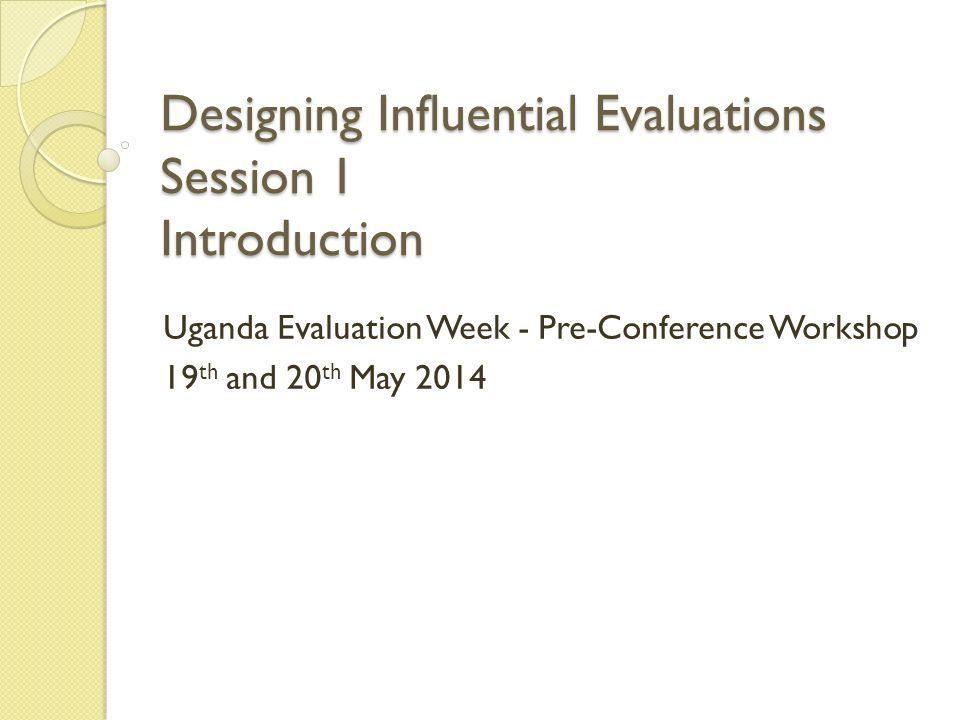 Designing Influential Evaluations Session 1 Introduction Uganda Evaluation Week - Pre-Conference Workshop 19 th and 20 th May 2014