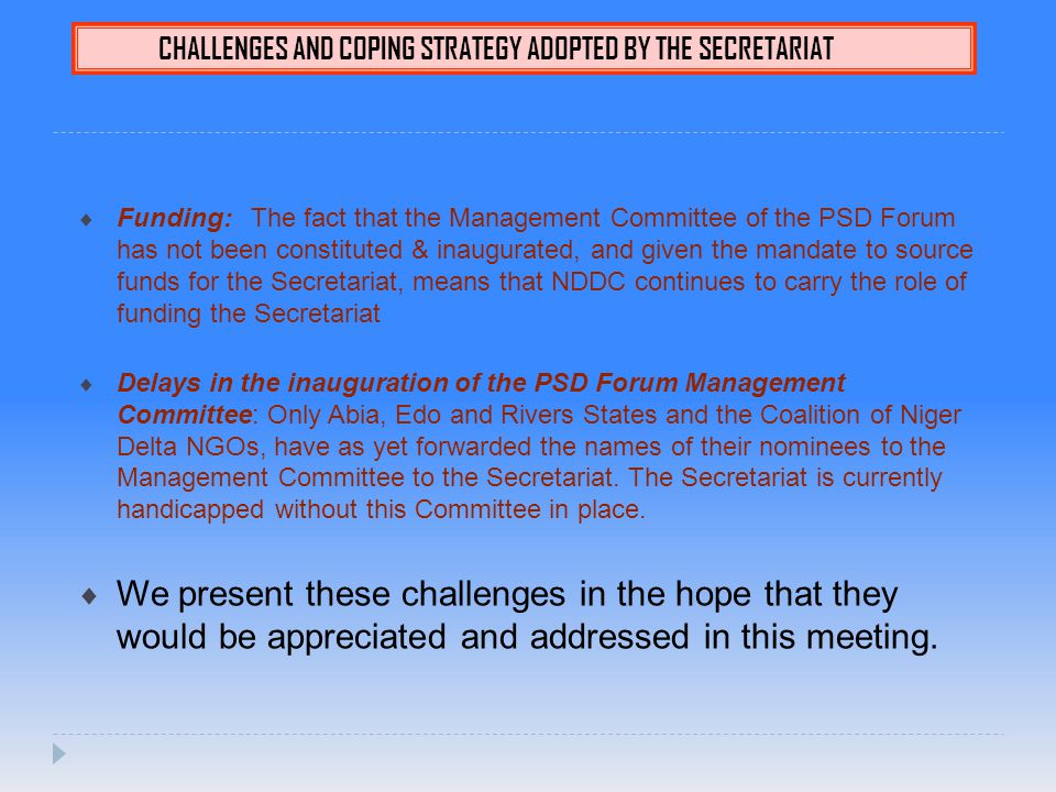 CHALLENGES AND COPING STRATEGY ADOPTED BY THE SECRETARIAT  Funding: The fact that the Management Committee of the PSD Forum has not been constituted & inaugurated, and given the mandate to source funds for the Secretariat, means that NDDC continues to carry the role of funding the Secretariat  Delays in the inauguration of the PSD Forum Management Committee: Only Abia, Edo and Rivers States and the Coalition of Niger Delta NGOs, have as yet forwarded the names of their nominees to the Management Committee to the Secretariat.