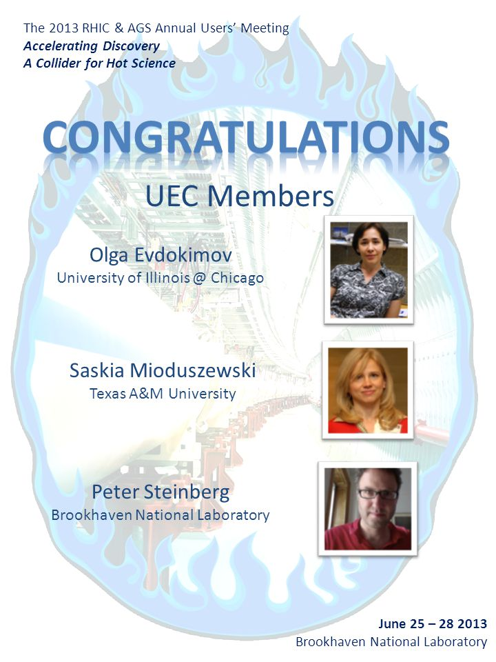 The 2013 RHIC & AGS Annual Users' Meeting Accelerating Discovery A Collider for Hot Science June 25 – 28 2013 Brookhaven National Laboratory UEC Members Peter Steinberg Brookhaven National Laboratory Olga Evdokimov University of Illinois @ Chicago Saskia Mioduszewski Texas A&M University