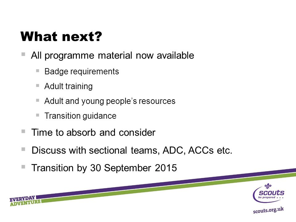 What next?  All programme material now available  Badge requirements  Adult training  Adult and young people's resources  Transition guidance  T