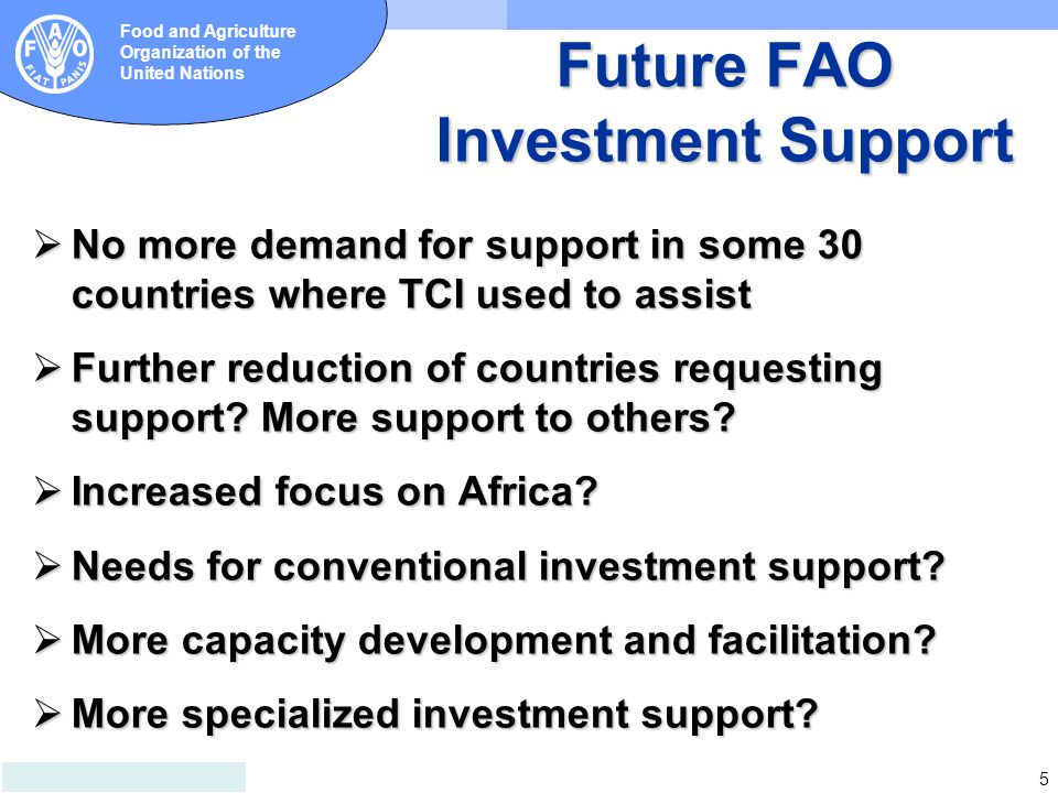 5 Food and Agriculture Organization of the United Nations Future FAO Investment Support  No more demand for support in some 30 countries where TCI us