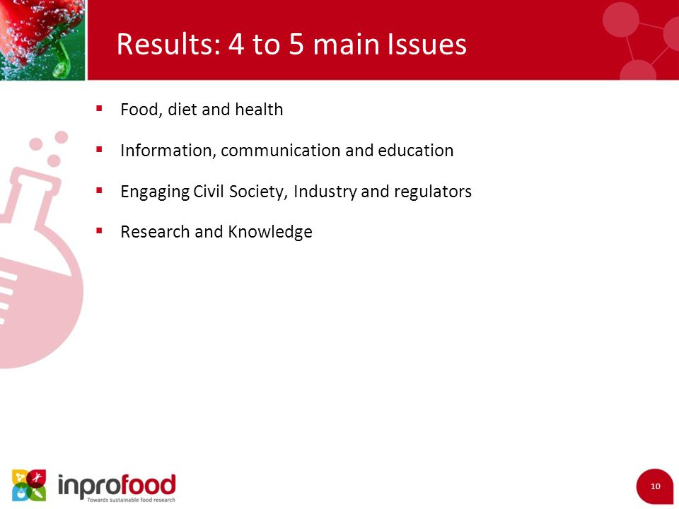 Results: 4 to 5 main Issues 10  Food, diet and health  Information, communication and education  Engaging Civil Society, Industry and regulators  Research and Knowledge