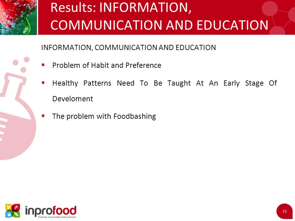 Results: INFORMATION, COMMUNICATION AND EDUCATION 12 INFORMATION, COMMUNICATION AND EDUCATION  Problem of Habit and Preference  Healthy Patterns Need To Be Taught At An Early Stage Of Develoment  The problem with Foodbashing