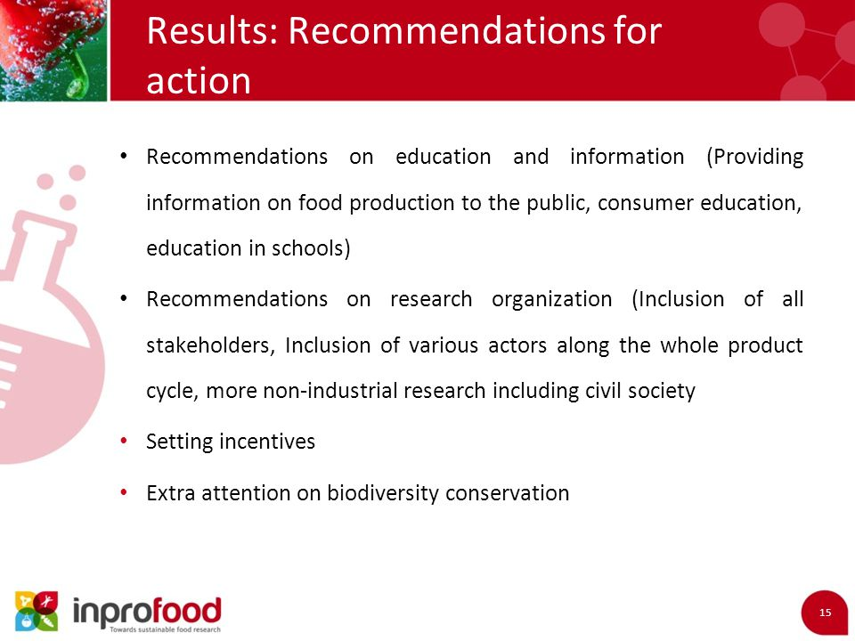 Results: Recommendations for action 15 Recommendations on education and information (Providing information on food production to the public, consumer education, education in schools) Recommendations on research organization (Inclusion of all stakeholders, Inclusion of various actors along the whole product cycle, more non-industrial research including civil society Setting incentives Extra attention on biodiversity conservation