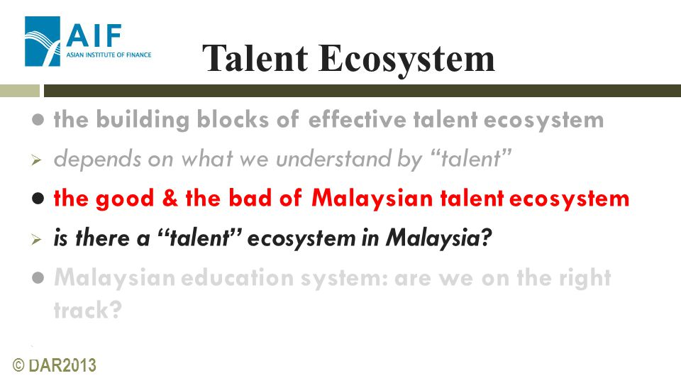 © DAR2013 Talent Ecosystem ● the building blocks of effective talent ecosystem  depends on what we understand by talent ● the good & the bad of Malaysian talent ecosystem  is there a talent ecosystem in Malaysia.