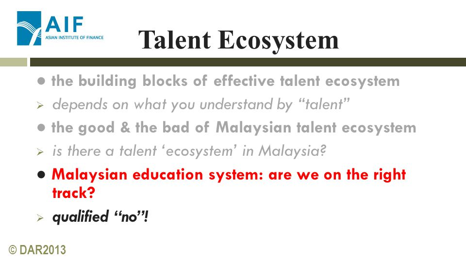 © DAR2013 Talent Ecosystem ● the building blocks of effective talent ecosystem  depends on what you understand by talent ● the good & the bad of Malaysian talent ecosystem  is there a talent 'ecosystem' in Malaysia.