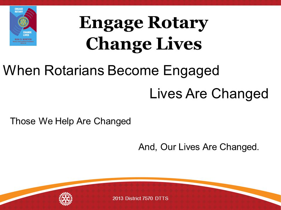 Engage Rotary Change Lives 2013 District 7570 DTTS When Rotarians Become Engaged Lives Are Changed Those We Help Are Changed And, Our Lives Are Changed.