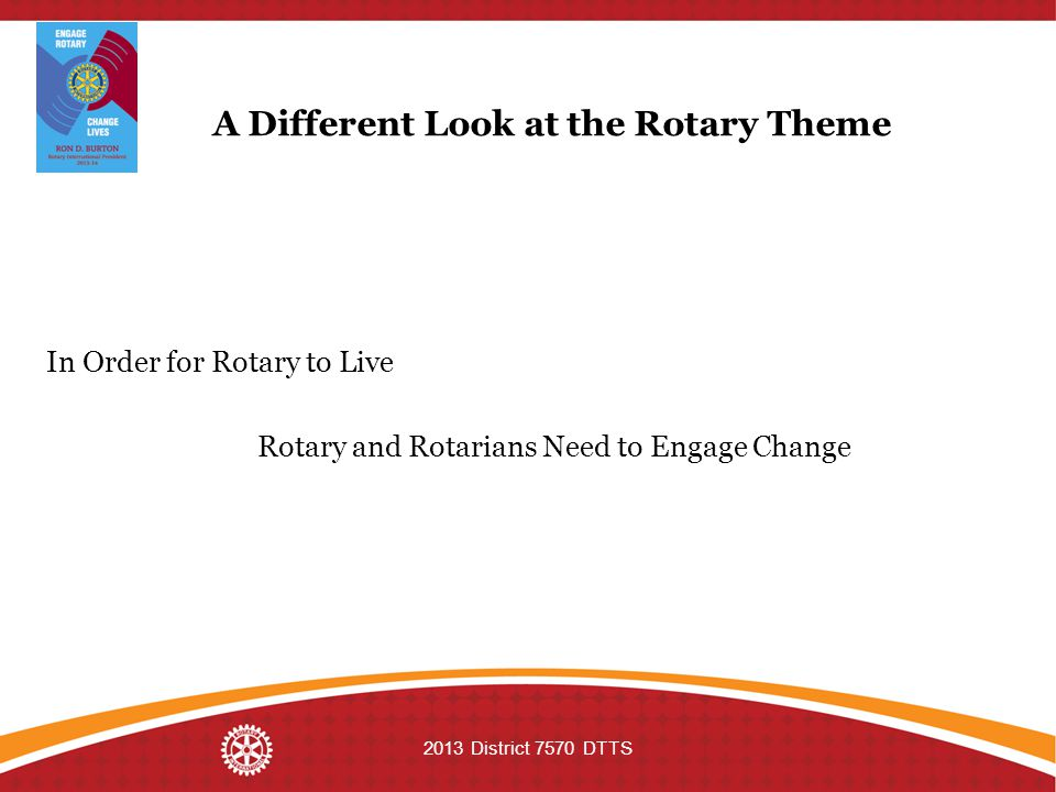 A Different Look at the Rotary Theme In Order for Rotary to Live Rotary and Rotarians Need to Engage Change 2013 District 7570 DTTS