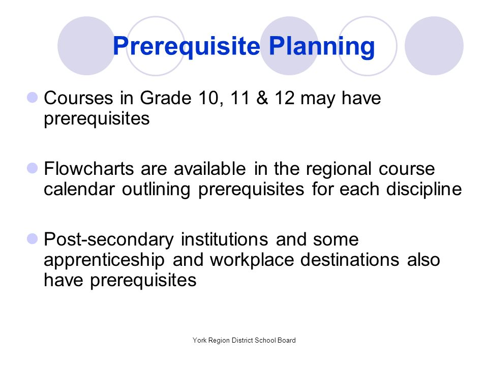 York Region District School Board Prerequisite Planning Courses in Grade 10, 11 & 12 may have prerequisites Flowcharts are available in the regional course calendar outlining prerequisites for each discipline Post-secondary institutions and some apprenticeship and workplace destinations also have prerequisites