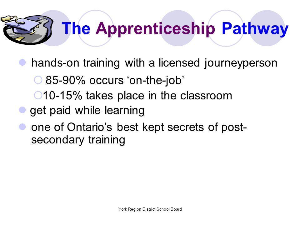 York Region District School Board The Apprenticeship Pathway hands-on training with a licensed journeyperson  85-90% occurs 'on-the-job'  10-15% takes place in the classroom get paid while learning one of Ontario's best kept secrets of post- secondary training