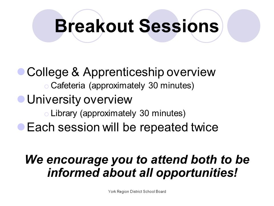 York Region District School Board Breakout Sessions College & Apprenticeship overview o Cafeteria (approximately 30 minutes) University overview o Library (approximately 30 minutes) Each session will be repeated twice We encourage you to attend both to be informed about all opportunities!