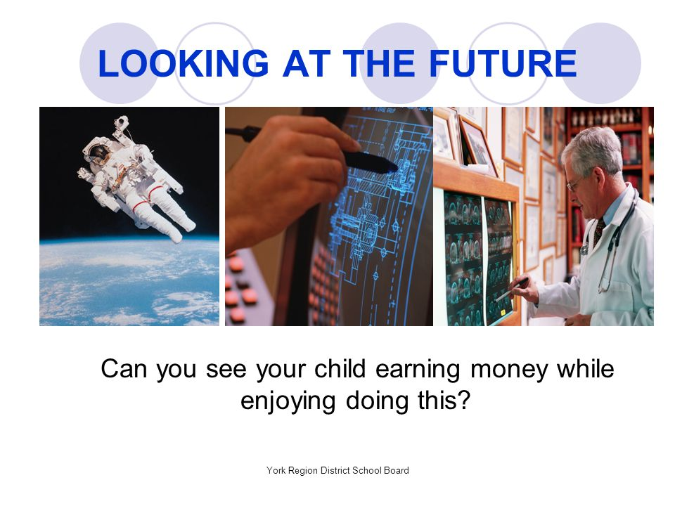 York Region District School Board LOOKING AT THE FUTURE Can you see your child earning money while enjoying doing this