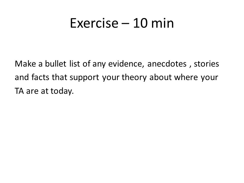 Exercise – 10 min Make a bullet list of any evidence, anecdotes, stories and facts that support your theory about where your TA are at today.