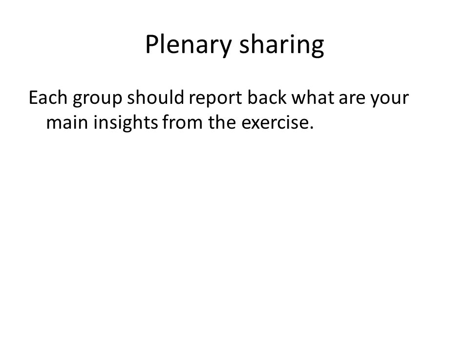 Plenary sharing Each group should report back what are your main insights from the exercise.