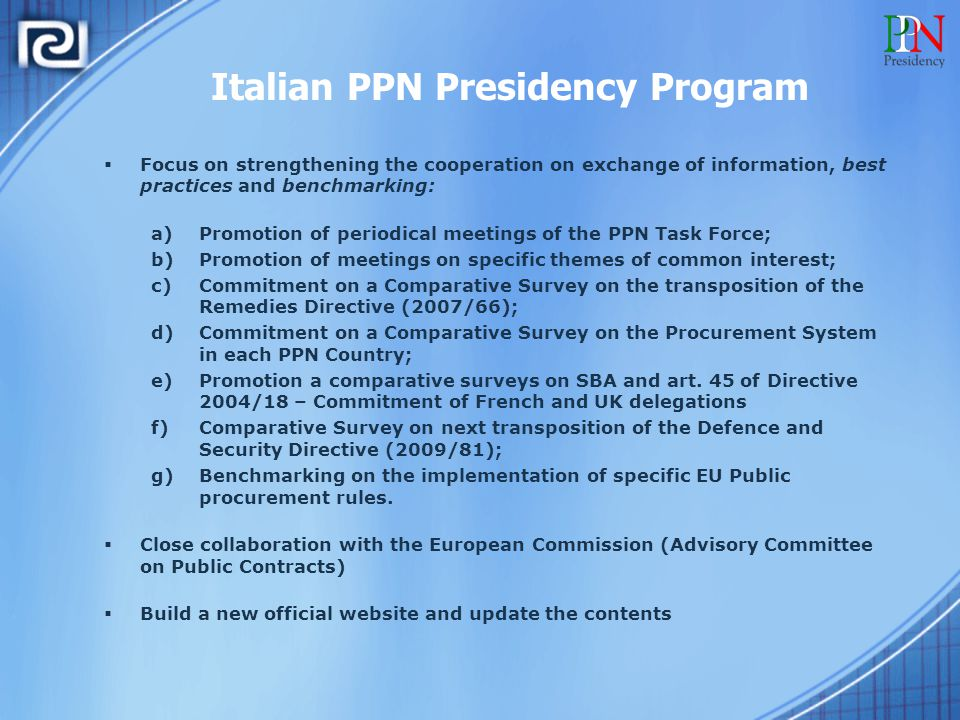 Italian PPN Presidency Program  Focus on strengthening the cooperation on exchange of information, best practices and benchmarking: a)Promotion of periodical meetings of the PPN Task Force; b)Promotion of meetings on specific themes of common interest; c)Commitment on a Comparative Survey on the transposition of the Remedies Directive (2007/66); d)Commitment on a Comparative Survey on the Procurement System in each PPN Country; e)Promotion a comparative surveys on SBA and art.