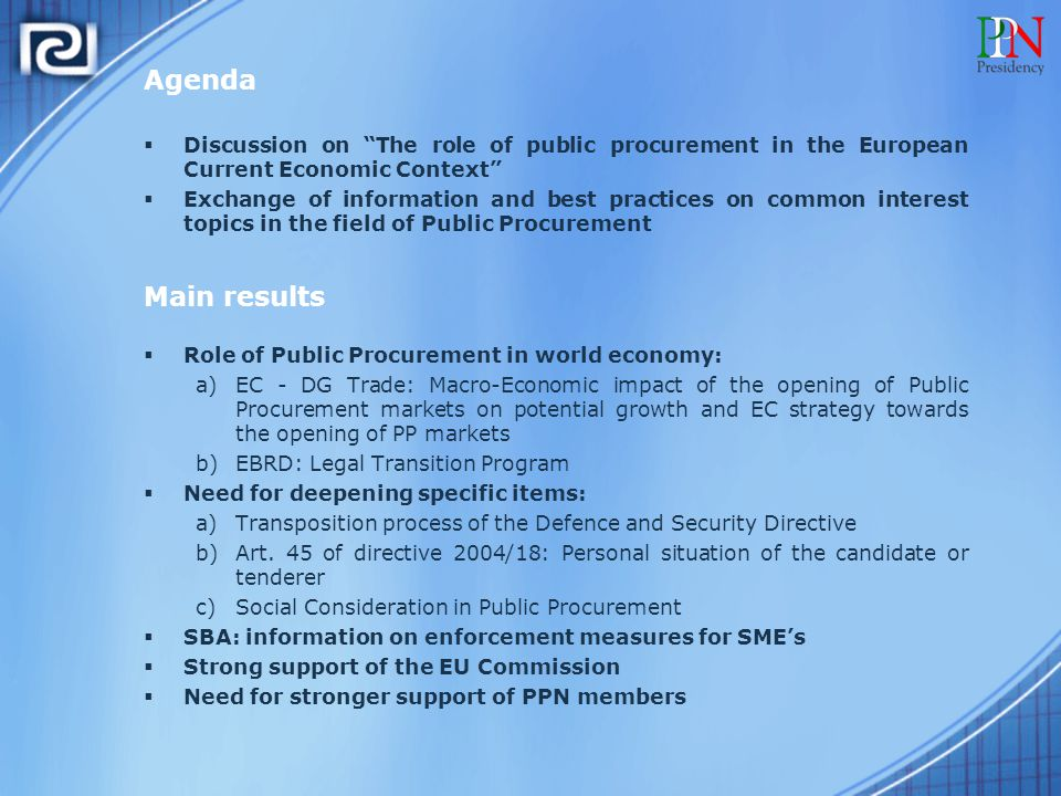 Agenda  Discussion on The role of public procurement in the European Current Economic Context  Exchange of information and best practices on common interest topics in the field of Public Procurement Main results  Role of Public Procurement in world economy: a)EC - DG Trade: Macro-Economic impact of the opening of Public Procurement markets on potential growth and EC strategy towards the opening of PP markets b)EBRD: Legal Transition Program  Need for deepening specific items: a)Transposition process of the Defence and Security Directive b)Art.