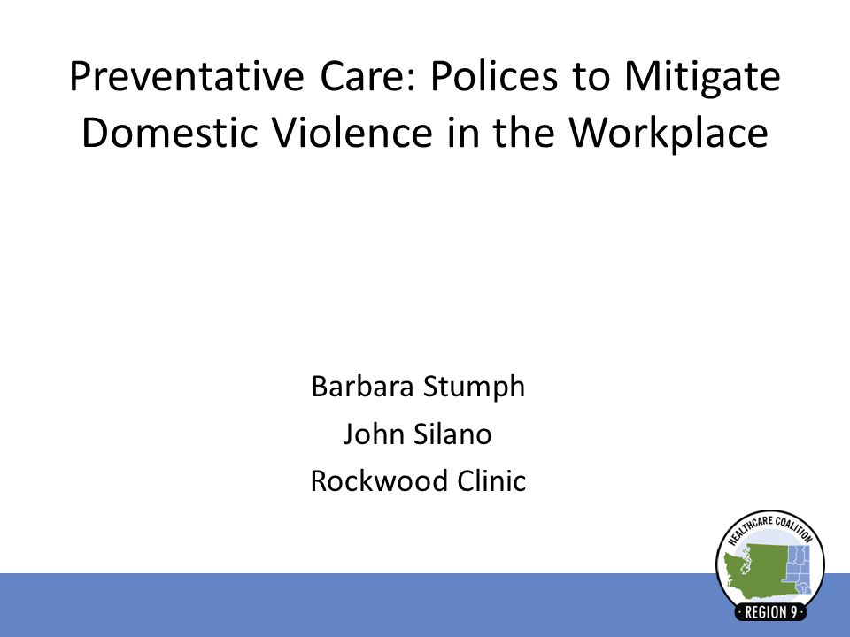 Preventative Care: Polices to Mitigate Domestic Violence in the Workplace Barbara Stumph John Silano Rockwood Clinic