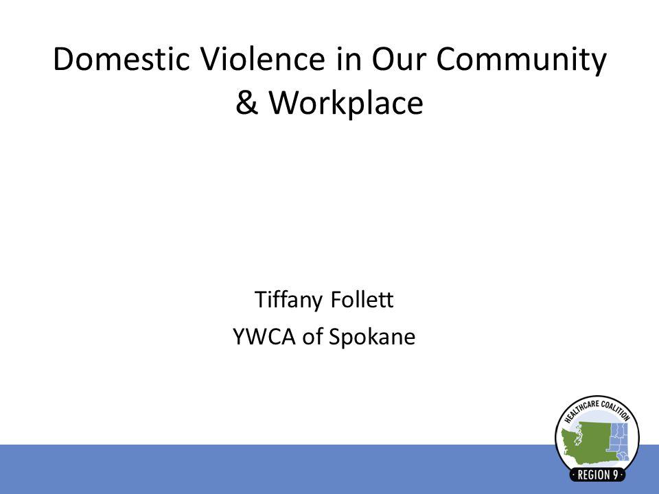 Domestic Violence in Our Community & Workplace Tiffany Follett YWCA of Spokane