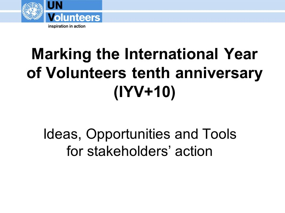 Marking the International Year of Volunteers tenth anniversary (IYV+10) Ideas, Opportunities and Tools for stakeholders' action