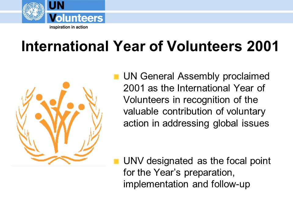 International Year of Volunteers 2001 UN General Assembly proclaimed 2001 as the International Year of Volunteers in recognition of the valuable contribution of voluntary action in addressing global issues UNV designated as the focal point for the Year's preparation, implementation and follow-up