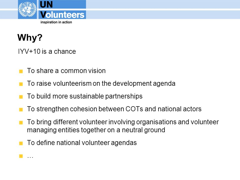 Why? IYV+10 is a chance To share a common vision To raise volunteerism on the development agenda To build more sustainable partnerships To strengthen