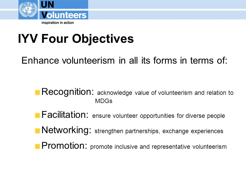 IYV Four Objectives Enhance volunteerism in all its forms in terms of: Recognition: acknowledge value of volunteerism and relation to MDGs Facilitation: ensure volunteer opportunities for diverse people Networking: strengthen partnerships, exchange experiences Promotion: promote inclusive and representative volunteerism