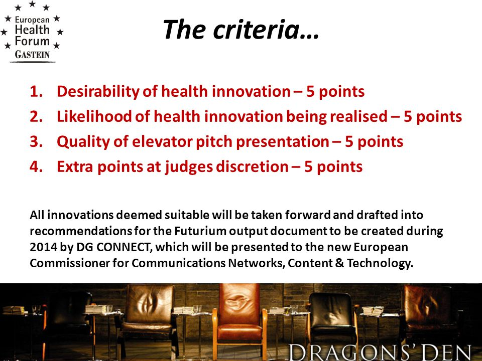 The criteria… 1.Desirability of health innovation – 5 points 2.Likelihood of health innovation being realised – 5 points 3.Quality of elevator pitch presentation – 5 points 4.Extra points at judges discretion – 5 points All innovations deemed suitable will be taken forward and drafted into recommendations for the Futurium output document to be created during 2014 by DG CONNECT, which will be presented to the new European Commissioner for Communications Networks, Content & Technology.