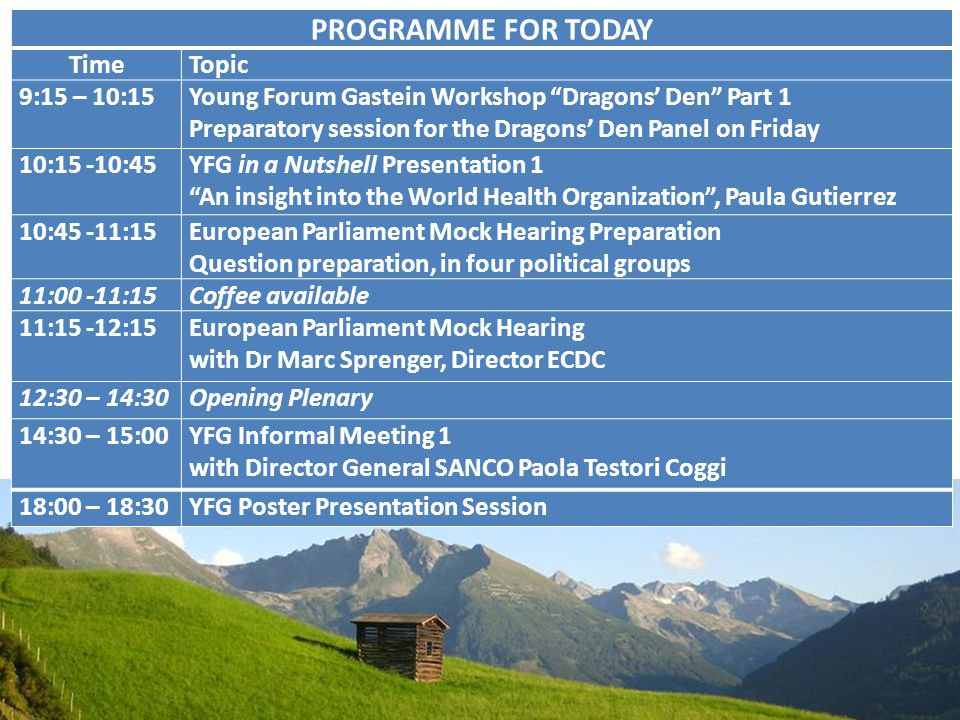 PROGRAMME FOR TODAY TimeTopic 9:15 – 10:15Young Forum Gastein Workshop Dragons' Den Part 1 Preparatory session for the Dragons' Den Panel on Friday 10:15 -10:45YFG in a Nutshell Presentation 1 An insight into the World Health Organization , Paula Gutierrez 10:45 -11:15European Parliament Mock Hearing Preparation Question preparation, in four political groups 11:00 -11:15Coffee available 11:15 -12:15 European Parliament Mock Hearing with Dr Marc Sprenger, Director ECDC 12:30 – 14:30Opening Plenary 14:30 – 15:00YFG Informal Meeting 1 with Director General SANCO Paola Testori Coggi 18:00 – 18:30YFG Poster Presentation Session