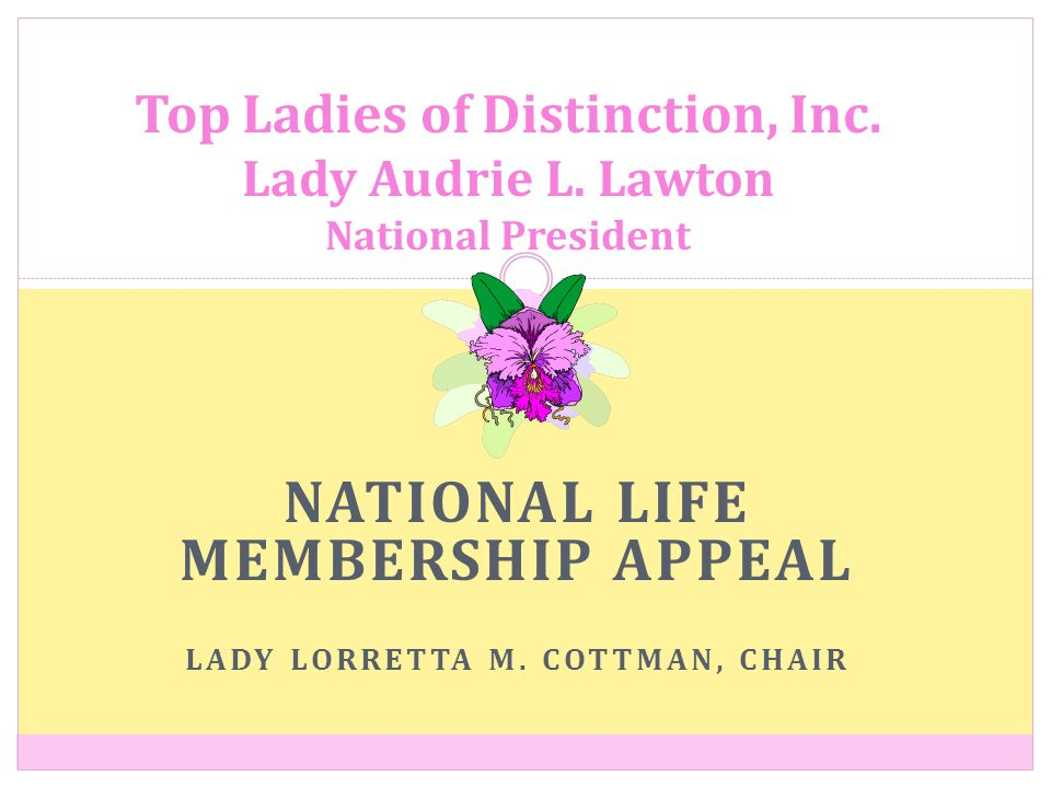 NATIONAL LIFE MEMBERSHIP APPEAL LADY LORRETTA M. COTTMAN, CHAIR Top Ladies of Distinction, Inc.
