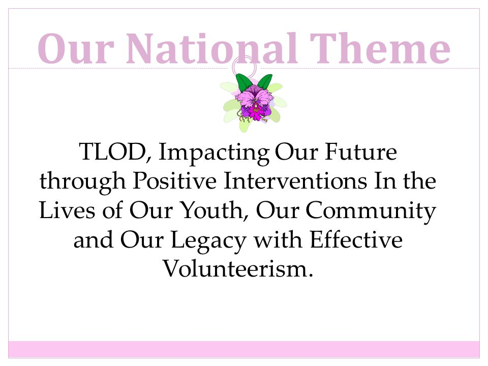 Our National Theme TLOD, Impacting Our Future through Positive Interventions In the Lives of Our Youth, Our Community and Our Legacy with Effective Volunteerism.