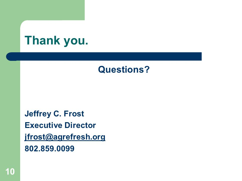 Thank you. Questions? Jeffrey C. Frost Executive Director jfrost@agrefresh.org 802.859.0099 10