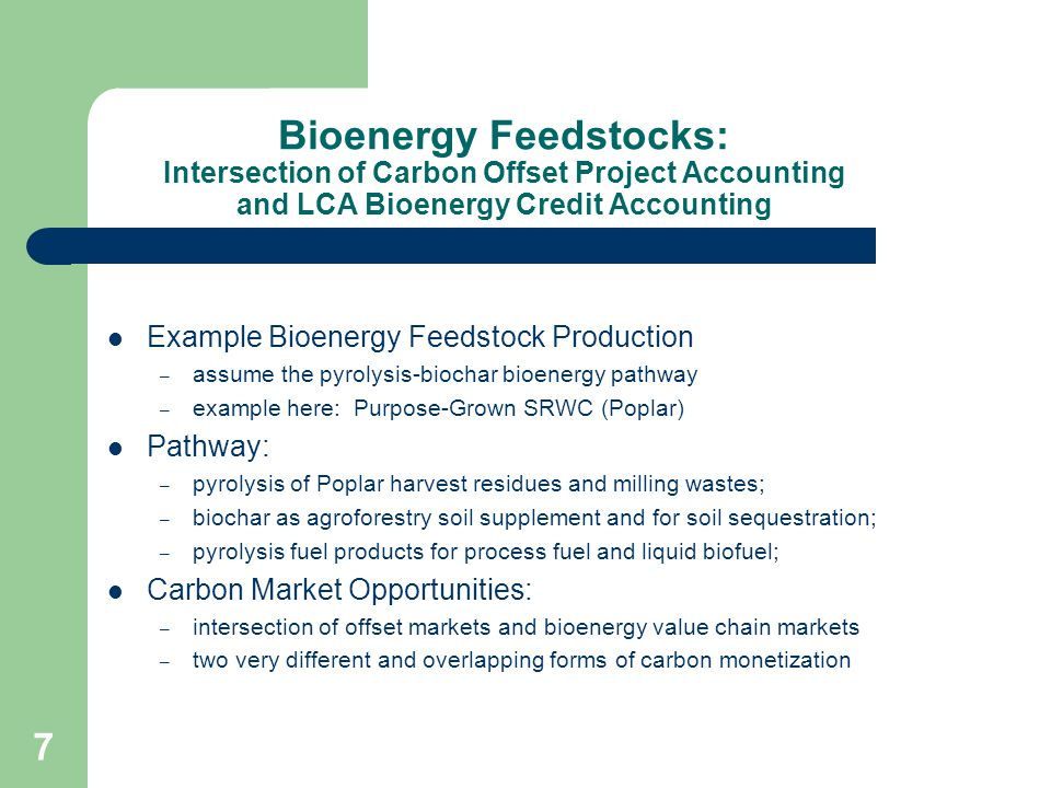 Bioenergy Feedstock Production: Intersection of Carbon Offset Project Accounting and LCA Bioenergy Credit Accounting Focus: Poplar Agroforestry Pyrolysis-Biochar Bioenergy Pathway project-based carbon offset opportunities – biochar soil carbon sequestration; – post-biochar application N 2 O and CH 4 reductions – soil amendment displacement (N; N 2 O) – avoided feedstock decay emissions – forest carbon sequestration – fuel displacement credits bioenergy LCA pathway credits (CA LCFS; RFS2 RINs) project reductions also lower the final fuel pathway carbon intensity and can generate larger credits under the CA LCFS.