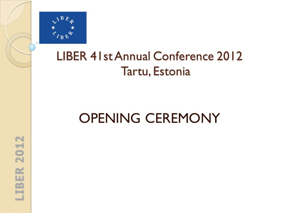 LIBER 41st Annual Conference 2012 Tartu, Estonia Welcome by LIBER President Dr Paul Ayris
