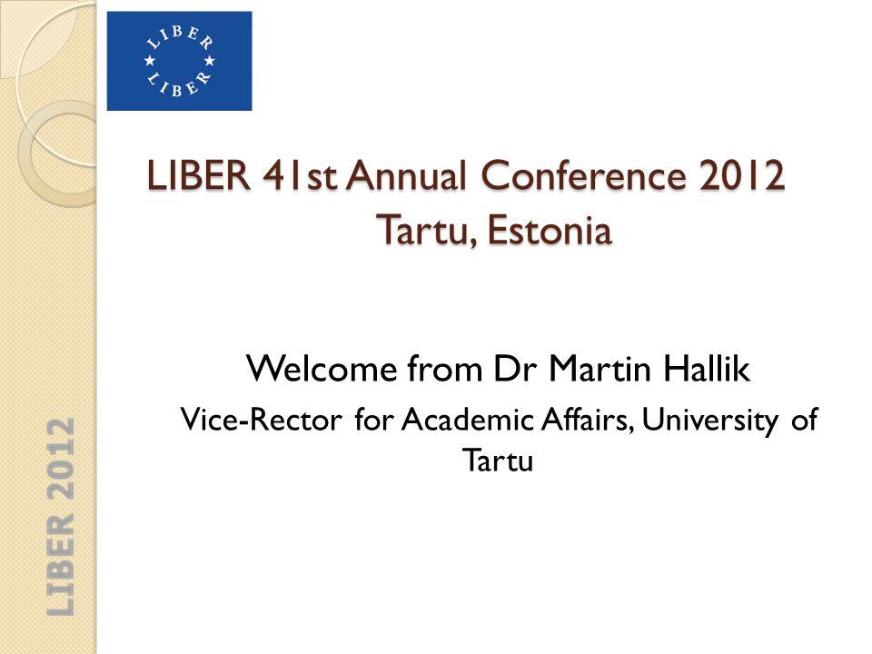 LIBER 41st Annual Conference 2012 Tartu, Estonia Opening of the Meeting of Participants, Tartu, 2012 Dr.Paul Ayris LIBER President