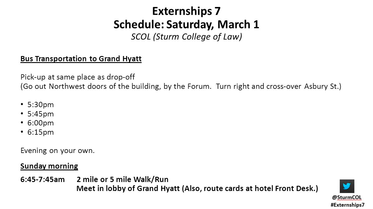 Externships 7 Schedule: Saturday, March 1 SCOL (Sturm College of Law) Bus Transportation to Grand Hyatt Pick-up at same place as drop-off (Go out Northwest doors of the building, by the Forum.