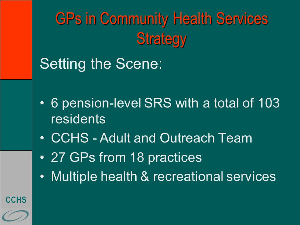 CCHS GPs in Community Health Services Strategy Setting the Scene: 6 pension-level SRS with a total of 103 residents CCHS -Adult and Outreach Team 27 GPs from 18 practices Multiple health & recreational services
