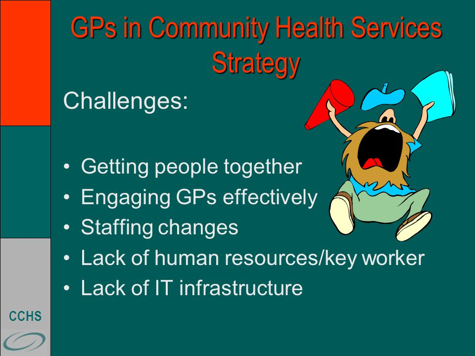 CCHS GPs in Community Health Services Strategy Challenges: Getting people together Engaging GPs effectively Staffing changes Lack of human resources/key worker Lack of IT infrastructure