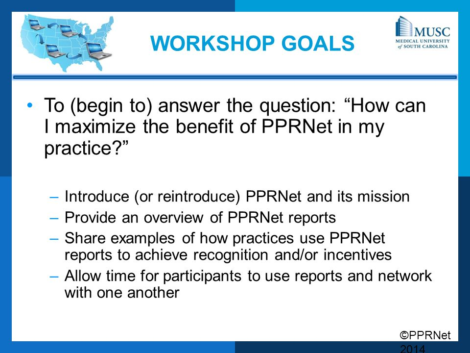 """©PPRNet 2014 WORKSHOP GOALS To (begin to) answer the question: """"How can I maximize the benefit of PPRNet in my practice?"""" –Introduce (or reintroduce)"""