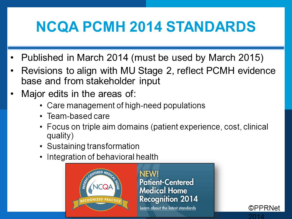 ©PPRNet 2014 NCQA PCMH 2014 STANDARDS Published in March 2014 (must be used by March 2015) Revisions to align with MU Stage 2, reflect PCMH evidence b