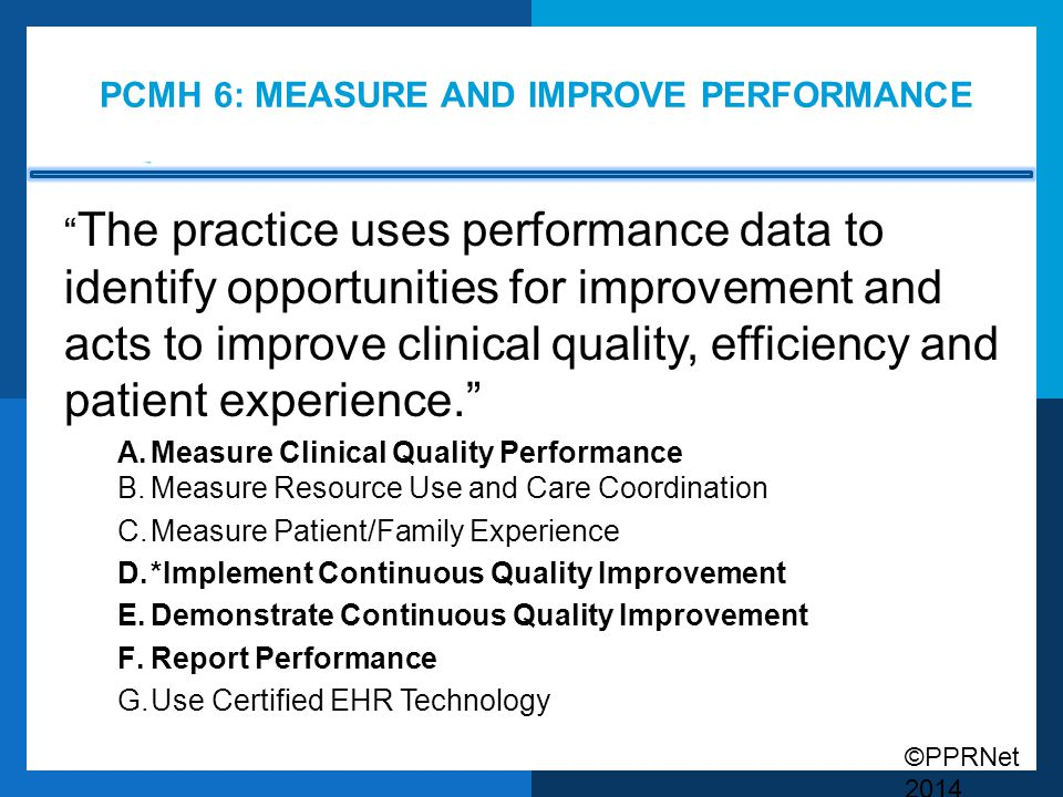 """©PPRNet 2014 PCMH 6: MEASURE AND IMPROVE PERFORMANCE """" The practice uses performance data to identify opportunities for improvement and acts to improv"""